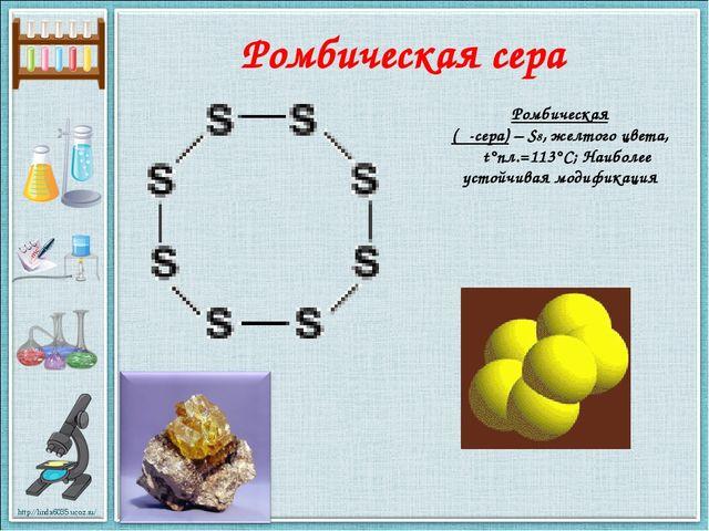 Ромбическая сера Ромбическая (α-сера) – S8, желтого цвета, t°пл.=113°C; Наибо...