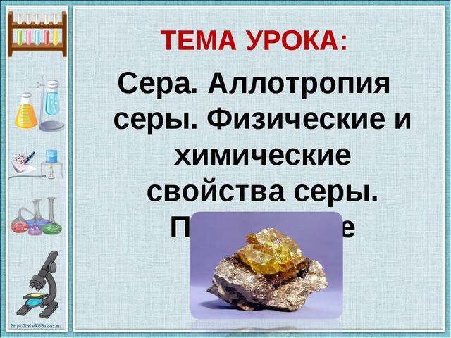ТЕМА УРОКА: Сера. Аллотропия серы. Физические и химические свойства серы. Пр...