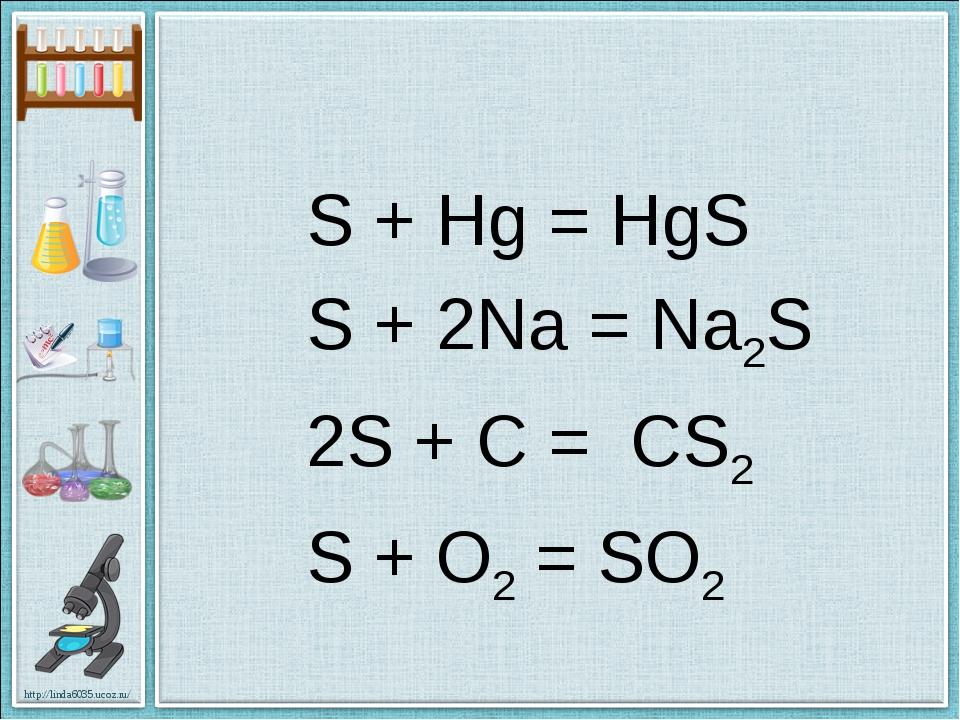 S + Hg = HgS S + 2Na = Na2S 2S + C = CS2 S + O2 = SO2 http://linda6035.ucoz.ru/