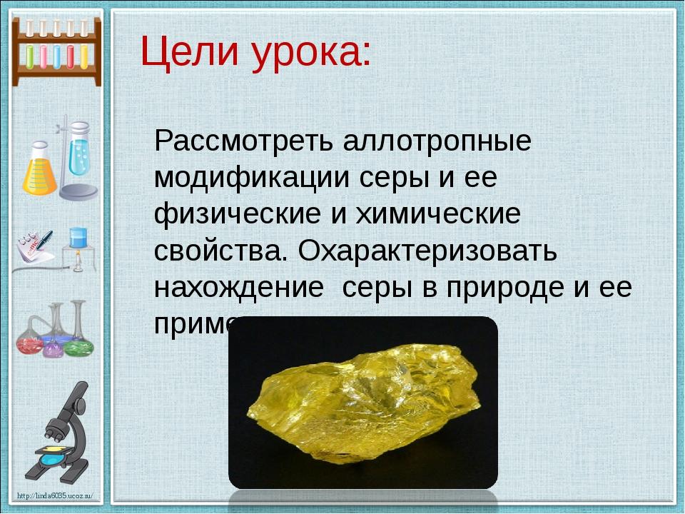 Цели урока: Рассмотреть аллотропные модификации серы и ее физические и химиче...