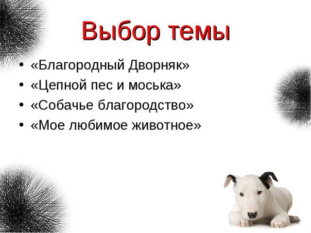 Выбор темы «Благородный Дворняк» «Цепной пес и моська» «Собачье благородство»...