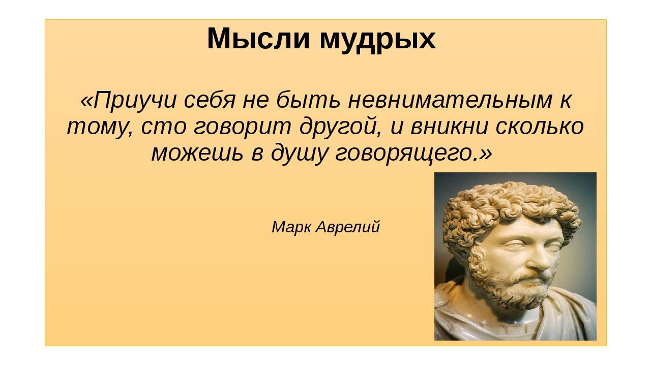 Мысли мудрых «Приучи себя не быть невнимательным к тому, сто говорит другой,...