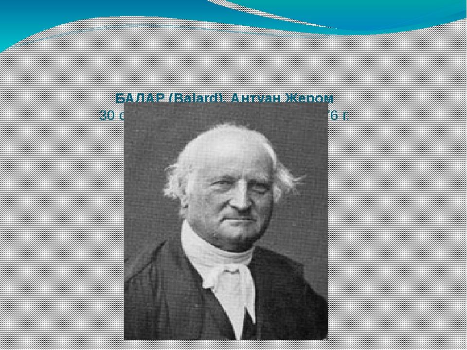 БАЛАР (Balard), Антуан Жером 30 сентября 1802 г. – 30 марта 1876 г.