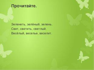 Прочитайте. Зеленеть, зелёный, зелень. Свет, светить, светлый. Весёлый, весел
