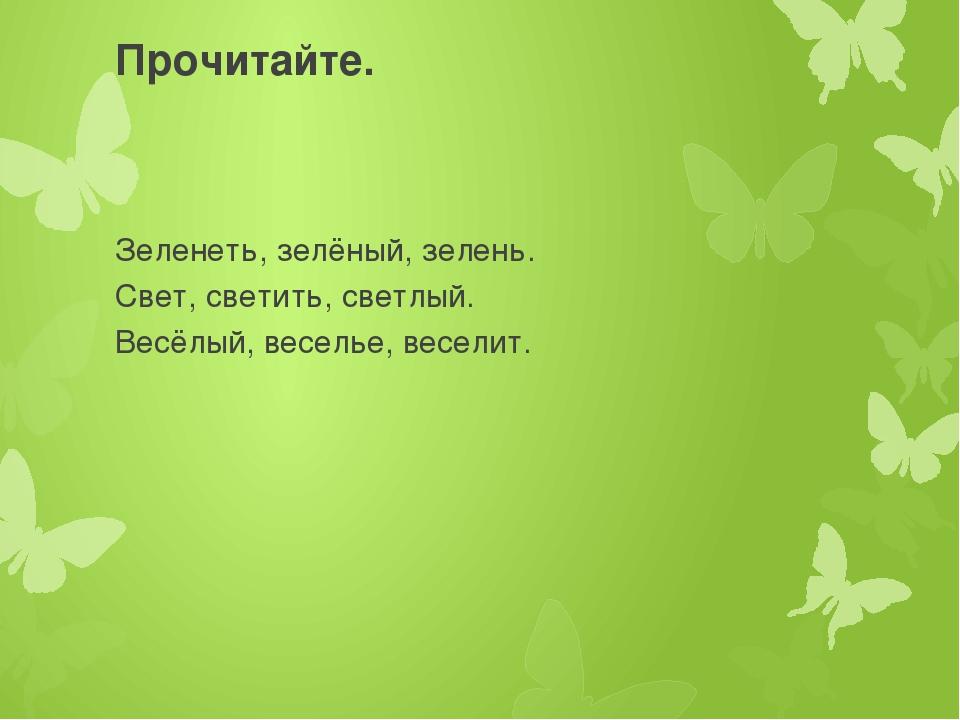 Прочитайте. Зеленеть, зелёный, зелень. Свет, светить, светлый. Весёлый, весел...