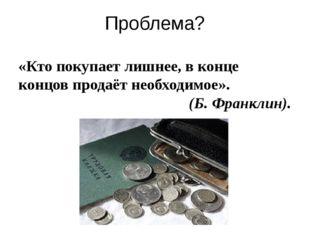 Проблема? «Кто покупает лишнее, в конце концов продаёт необходимое». (Б. Фран