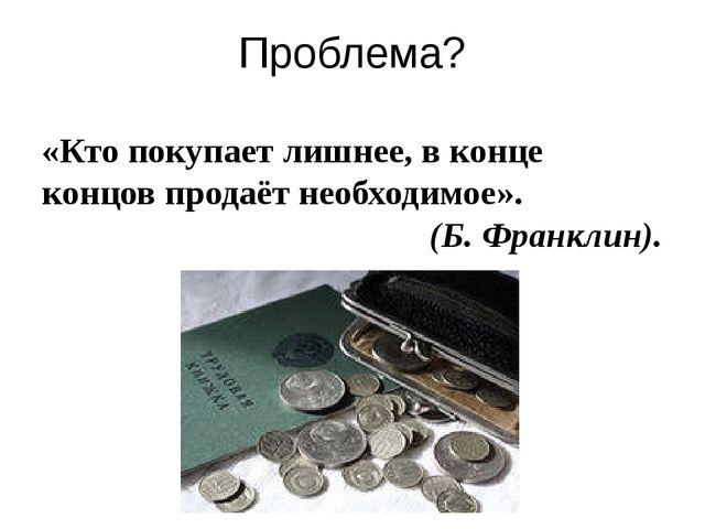Проблема? «Кто покупает лишнее, в конце концов продаёт необходимое». (Б. Фран...