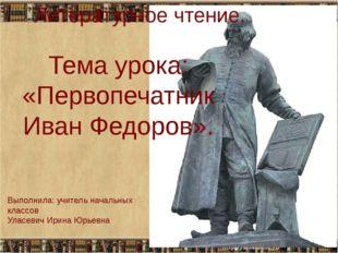 Тема урока: «Первопечатник Иван Федоров». Литературное чтение. Выполнила: учи