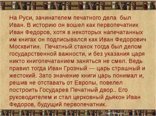 На Руси, зачинателем печатного дела был Иван. В историю он вошел как первопе