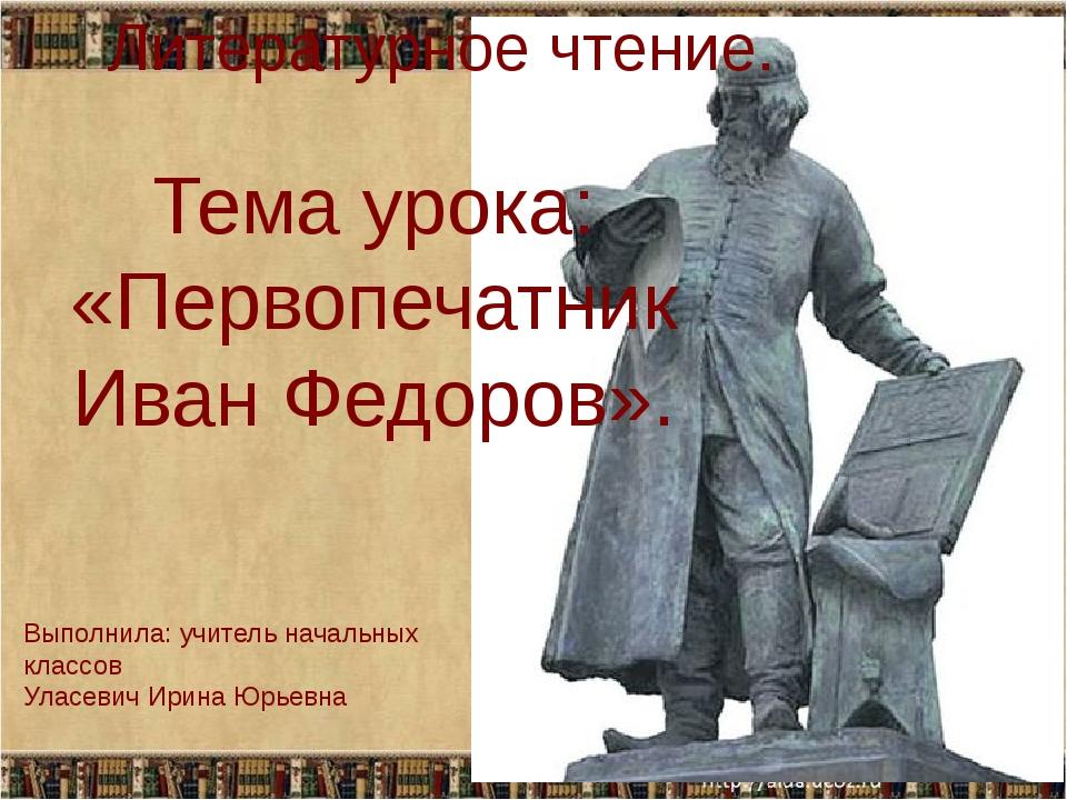 Тема урока: «Первопечатник Иван Федоров». Литературное чтение. Выполнила: учи...
