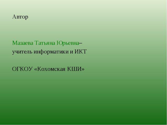 Автор Мазаева Татьяна Юрьевна– учитель информатики и ИКТ ОГКОУ «Кохомская КШИ»