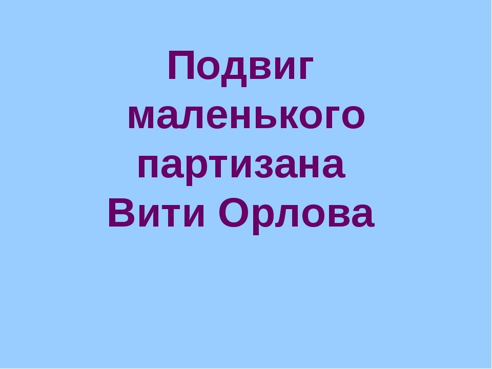 Подвиг маленького партизана Вити Орлова