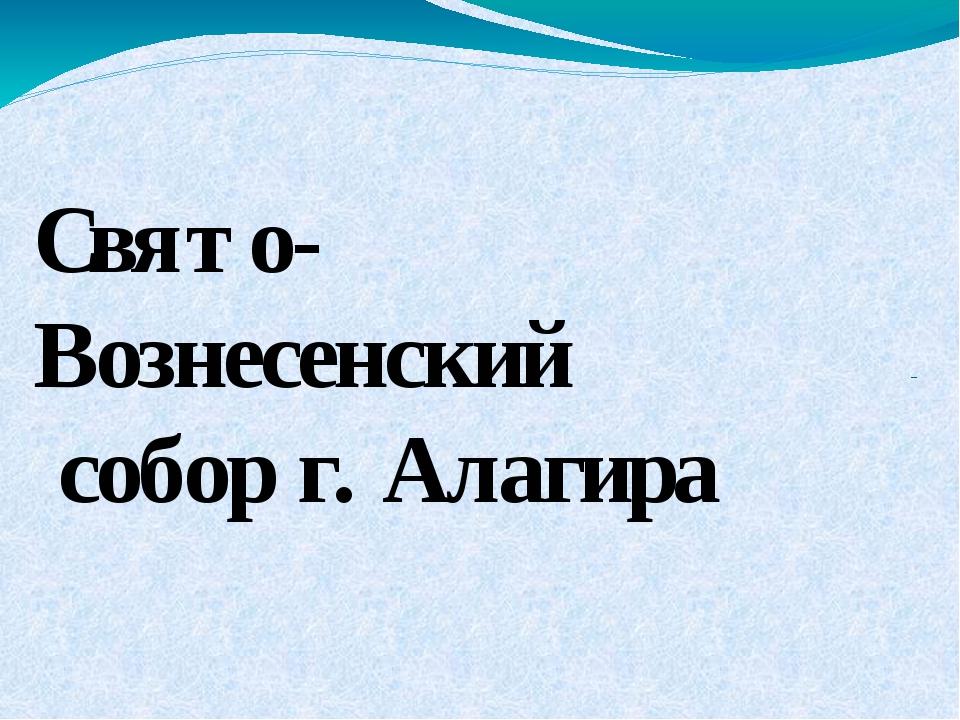 Свято- Вознесенский собор г. Алагира