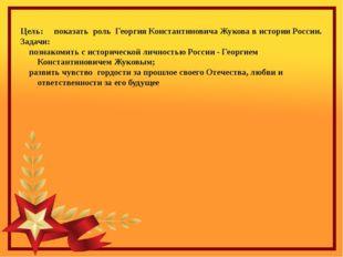 Цель: показать роль Георгия Константиновича Жукова в истории России. Задачи: