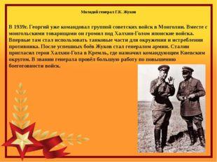 В 1939г. Георгий уже командовал группой советских войск в Монголии. Вместе с