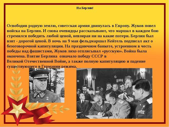 Освободив родную землю, советская армия двинулась в Европу. Жуков повел войск...