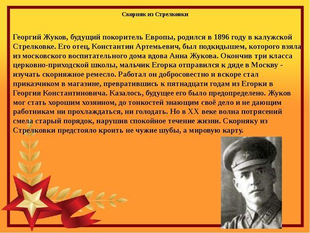 Георгий Жуков, будущий покоритель Европы, родился в 1896 году в калужской Стр...