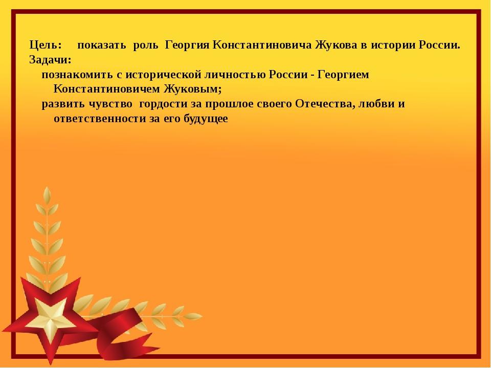 Цель: показать роль Георгия Константиновича Жукова в истории России. Задачи:...