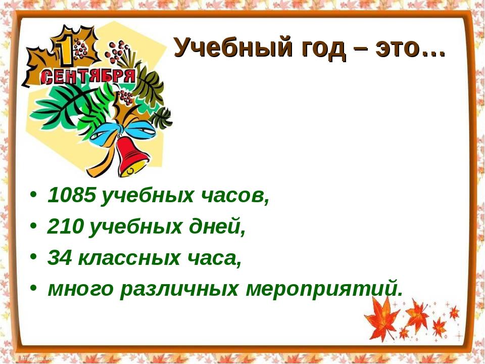 Учебный год – это… 1085 учебных часов, 210 учебных дней, 34 классных часа, м...