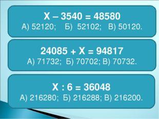 Х – 3540 = 48580 А) 52120; Б) 52102; В) 50120. 24085 + Х = 94817 А) 71732; Б