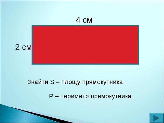4 см 2 см Знайти S – площу прямокутника Р – периметр прямокутника