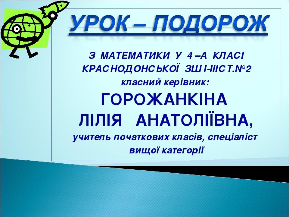 З МАТЕМАТИКИ У 4 –А КЛАСІ КРАСНОДОНСЬКОЇ ЗШ І-ІІІСТ.№2 класний керівник: ГОР...