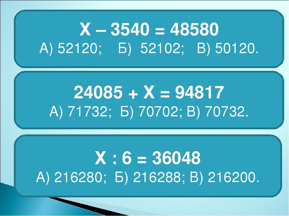 Х – 3540 = 48580 А) 52120; Б) 52102; В) 50120. 24085 + Х = 94817 А) 71732; Б...