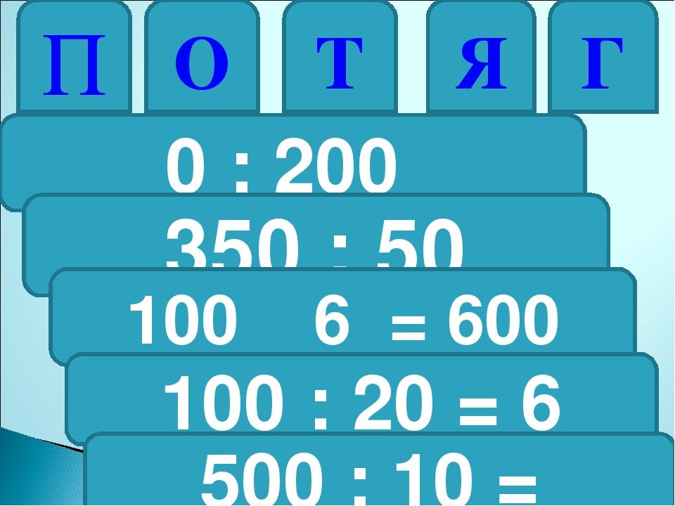 0 : 200 П 350 : 50 О 100 6 = 600 Т 100 : 20 = 6 Я 500 : 10 = Г