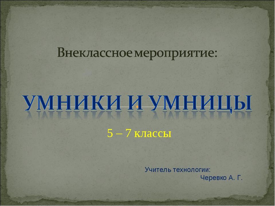 5 – 7 классы Учитель технологии: Черевко А. Г.