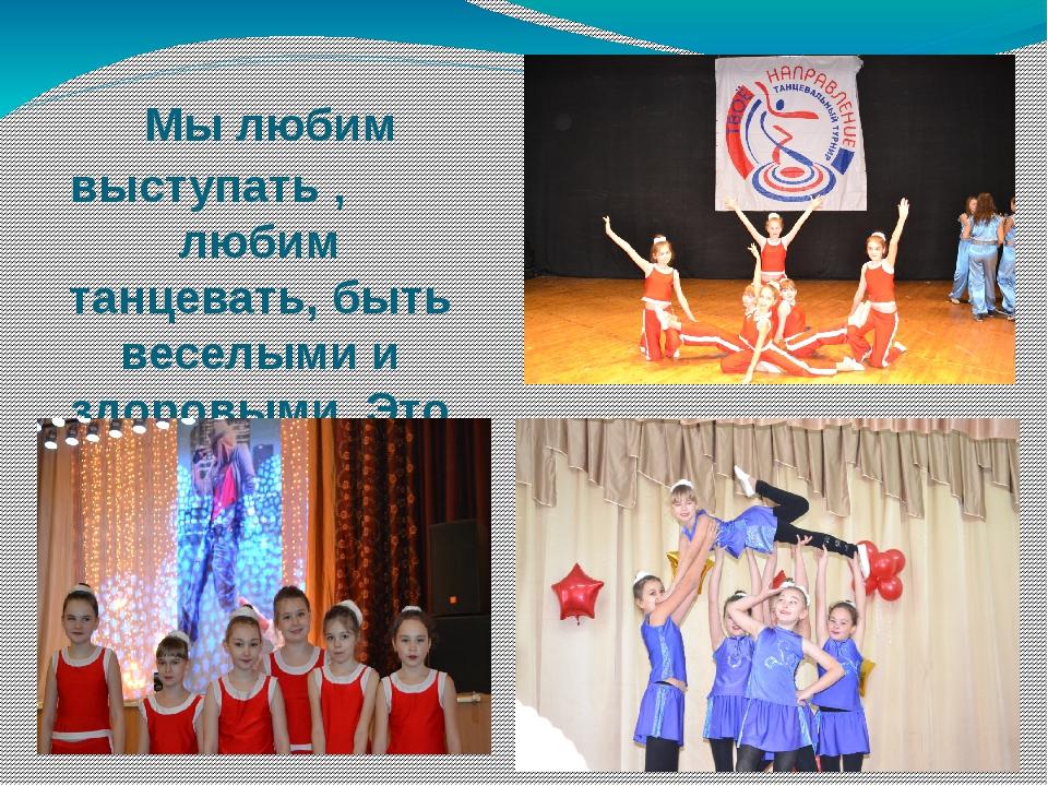 Мы любим выступать , любим танцевать, быть веселыми и здоровыми. Это наш выб...