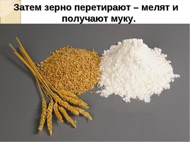 Затем зерно перетирают – мелят и получают муку.