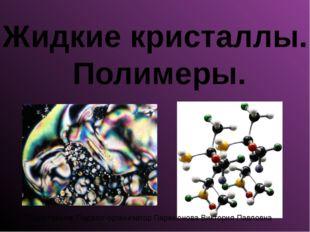 Жидкие кристаллы. Полимеры. Подготовила: Педагог-организатор Парамонова Викто