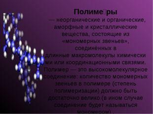 Полиме́ры — неорганические и органические, аморфные и кристаллические вещес