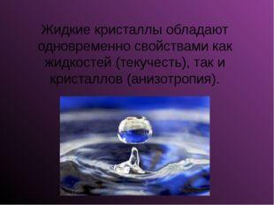 Жидкие кристаллы обладают одновременно свойствами как жидкостей (текучесть),