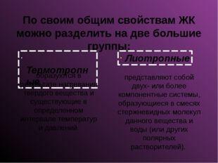 По своим общим свойствам ЖК можно разделить на две большие группы: Термотропн