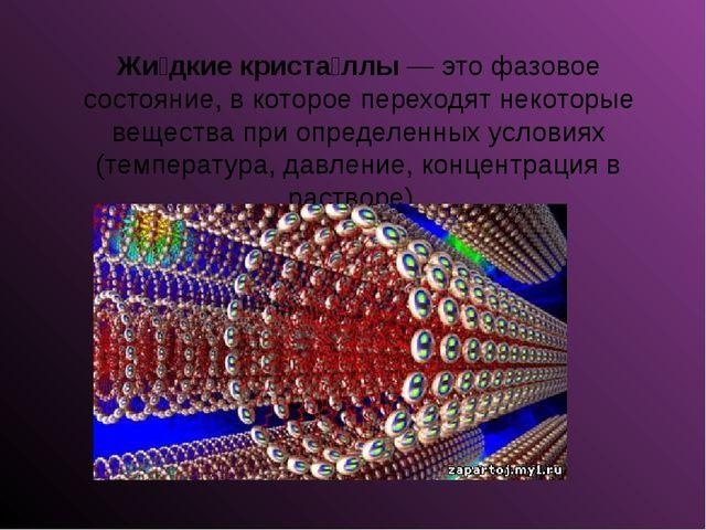 Жи́дкие криста́ллы— это фазовое состояние, в которое переходят некоторые вещ...