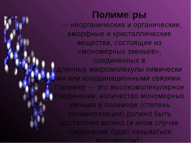 Полиме́ры — неорганические и органические, аморфные и кристаллические вещес...