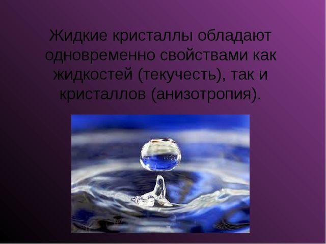 Жидкие кристаллы обладают одновременно свойствами как жидкостей (текучесть),...