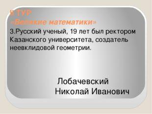 II ТУР «Великие математики» 3.Русский ученый, 19 лет был ректором Казанского