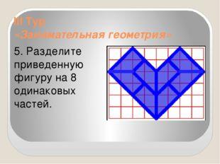 III Тур «Занимательная геометрия» 5. Разделите приведенную фигуру на 8 одинак
