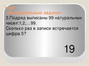 I тур «Увлекательные задачи» 3.Подряд выписаны 99 натуральных чисел:1,2,…99.