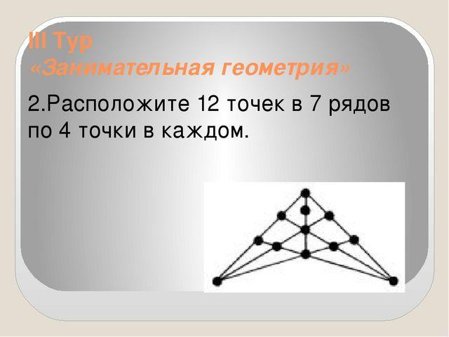 III Тур «Занимательная геометрия» 2.Расположите 12 точек в 7 рядов по 4 точки...