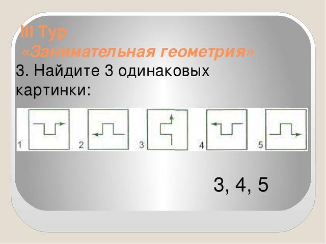 III Тур «Занимательная геометрия» 3. Найдите 3 одинаковых картинки: 3, 4, 5