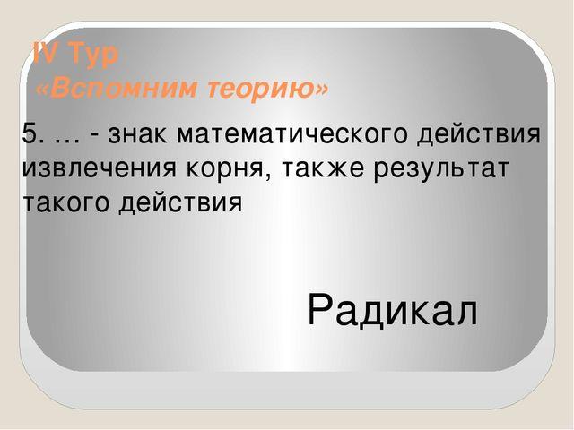 IV Тур «Вспомним теорию» 5. … - знак математического действия извлечения кор...