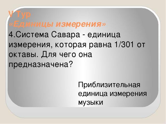V Тур «Единицы измерения» 4.Система Савара - единица измерения, которая равна...