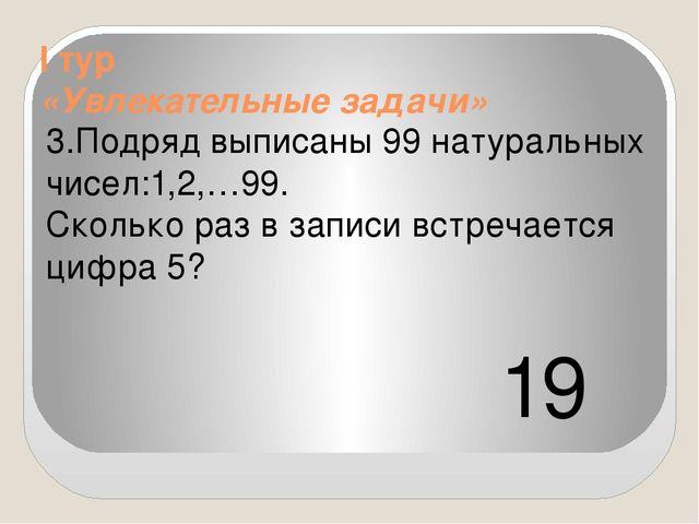 I тур «Увлекательные задачи» 3.Подряд выписаны 99 натуральных чисел:1,2,…99....