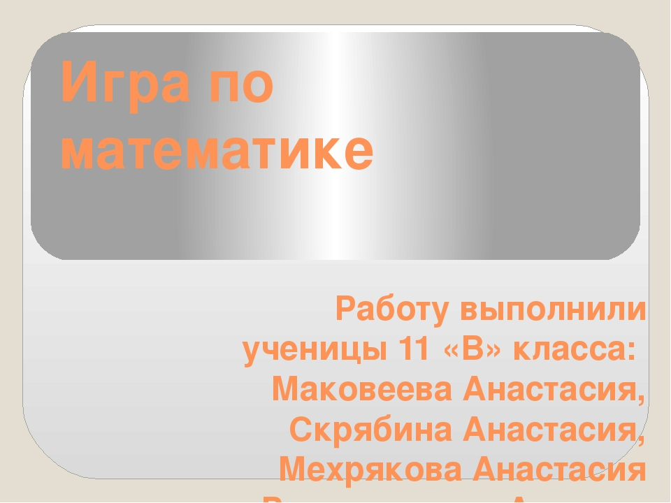 Игра по математике Работу выполнили ученицы 11 «В» класса: Маковеева Анастаси...