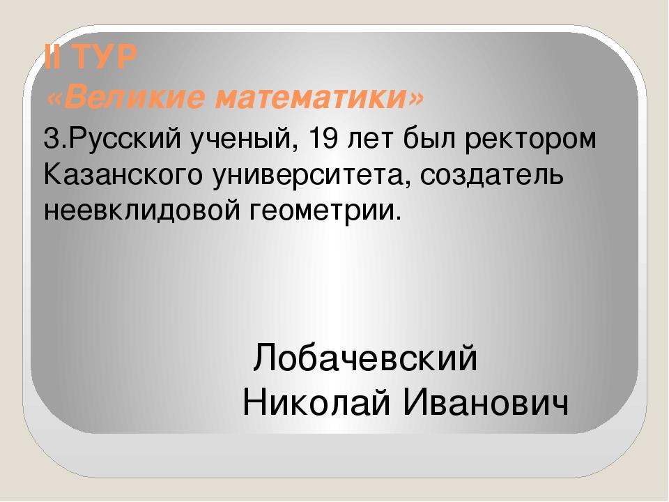 II ТУР «Великие математики» 3.Русский ученый, 19 лет был ректором Казанского...