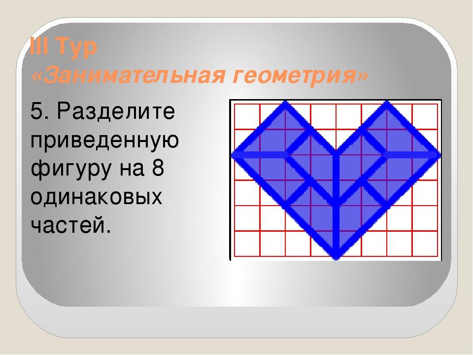 III Тур «Занимательная геометрия» 5. Разделите приведенную фигуру на 8 одинак...