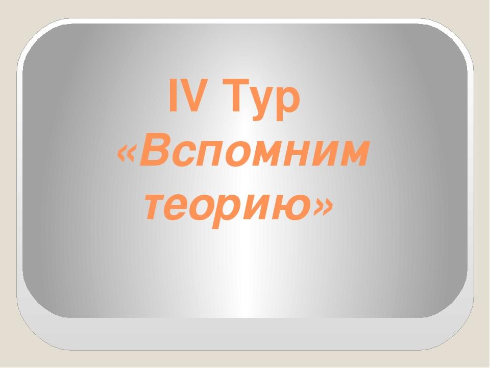 IV Тур «Вспомним теорию»